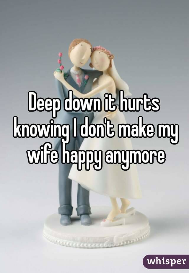 Deep down it hurts knowing I don't make my wife happy anymore