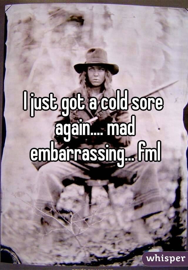 I just got a cold sore again.... mad embarrassing... fml