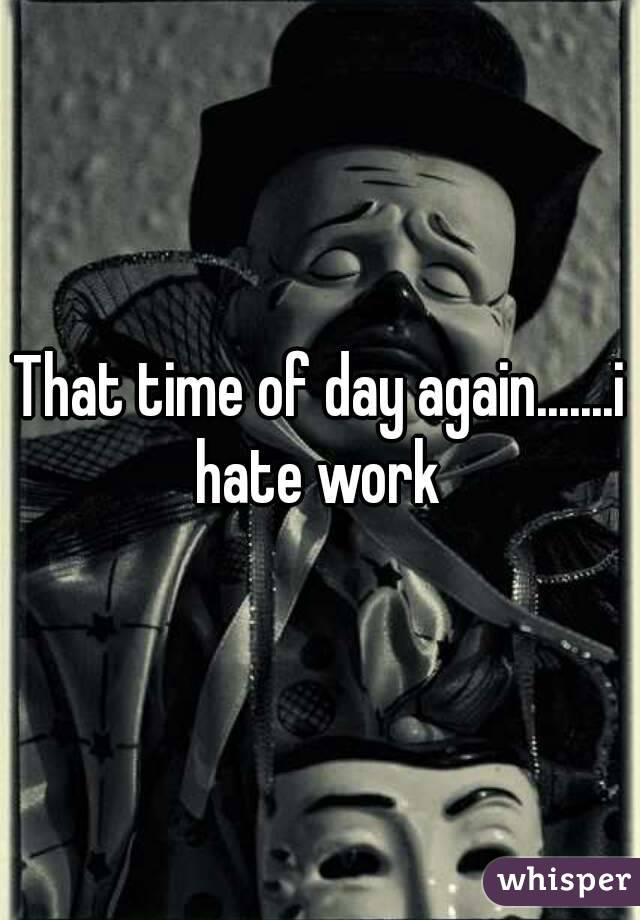 That time of day again.......i hate work