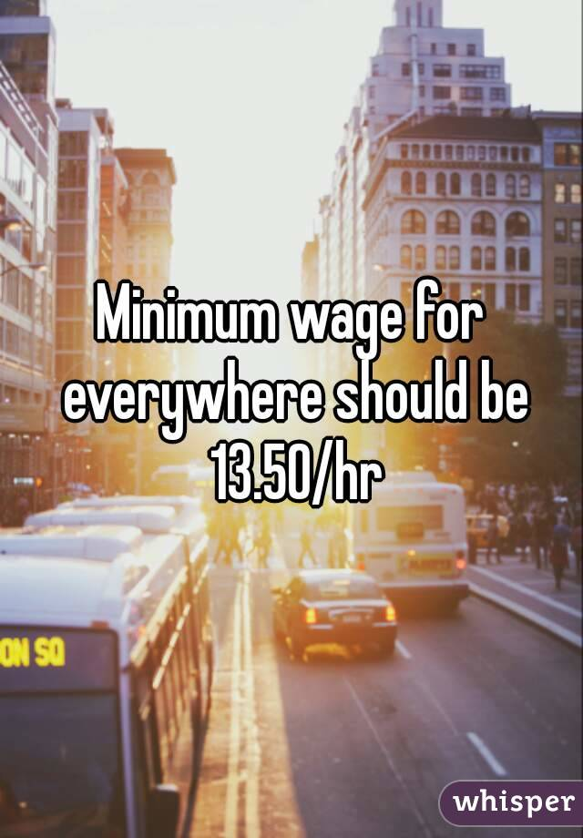 Minimum wage for everywhere should be 13.50/hr