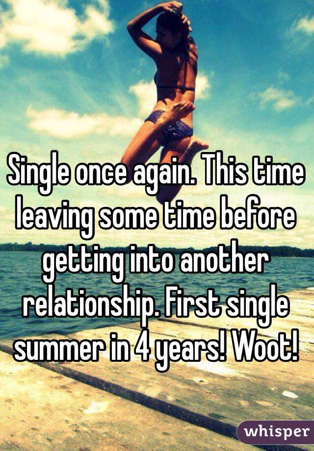 Single once again. This time leaving some time before getting into another relationship. First single summer in 4 years! Woot!