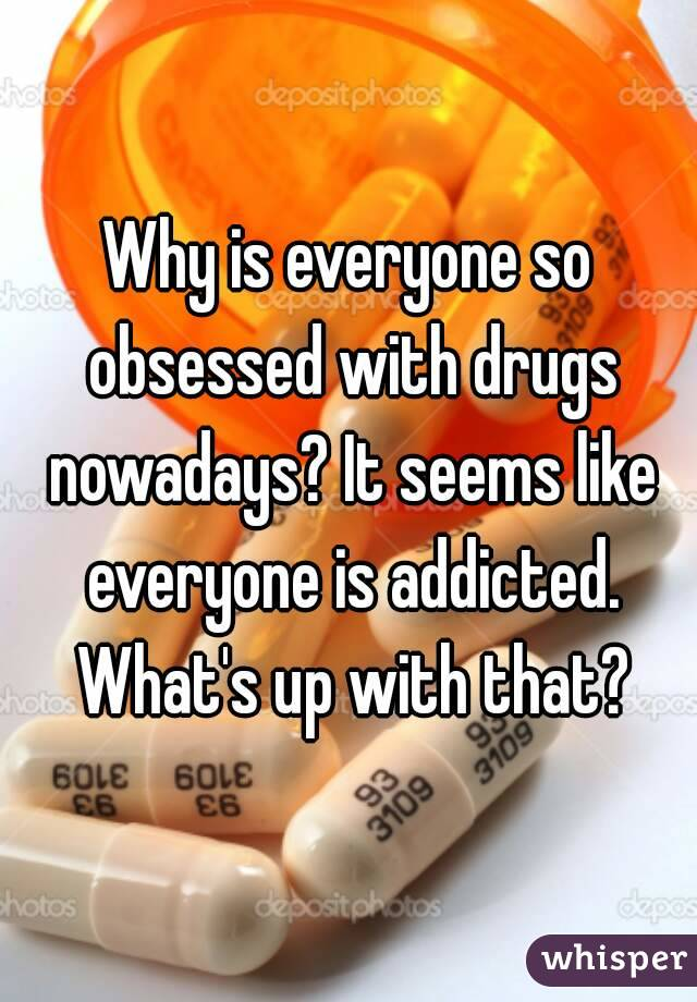 Why is everyone so obsessed with drugs nowadays? It seems like everyone is addicted. What's up with that?