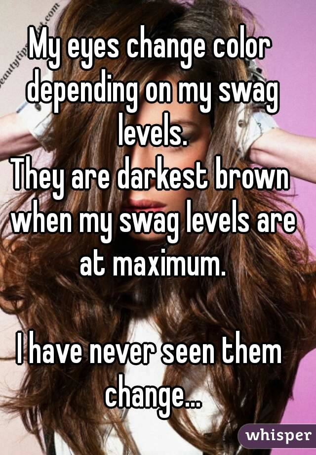 My eyes change color depending on my swag levels. They are darkest brown when my swag levels are at maximum.  I have never seen them change...