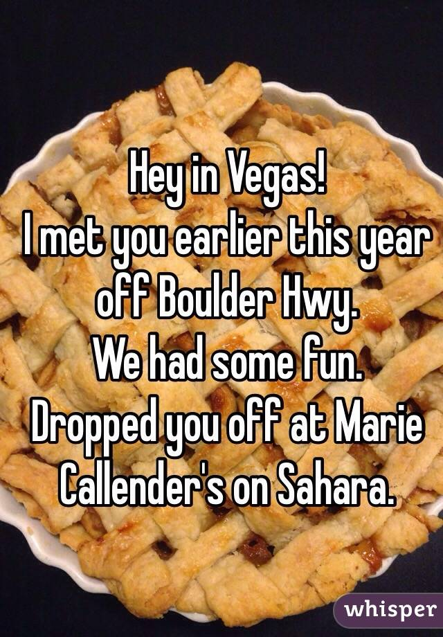 Hey in Vegas! I met you earlier this year off Boulder Hwy.  We had some fun.  Dropped you off at Marie Callender's on Sahara.