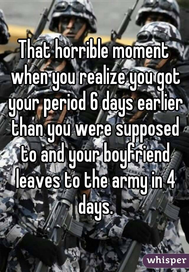 That horrible moment when you realize you got your period 6 days earlier than you were supposed to and your boyfriend leaves to the army in 4 days.