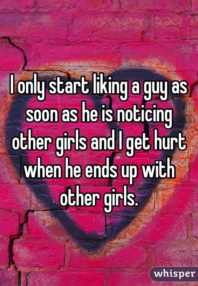 I only start liking a guy as soon as he is noticing other girls and I get hurt when he ends up with other girls.