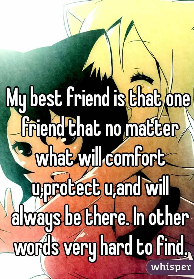 My best friend is that one friend that no matter what will comfort u,protect u,and will always be there. In other words very hard to find.