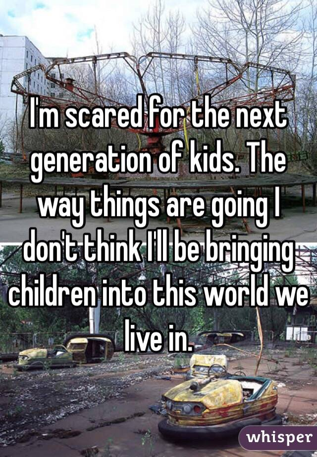 I'm scared for the next generation of kids. The way things are going I don't think I'll be bringing children into this world we live in.