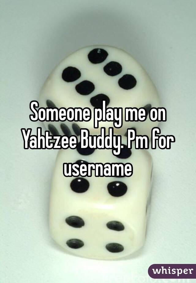 Someone play me on Yahtzee Buddy. Pm for username