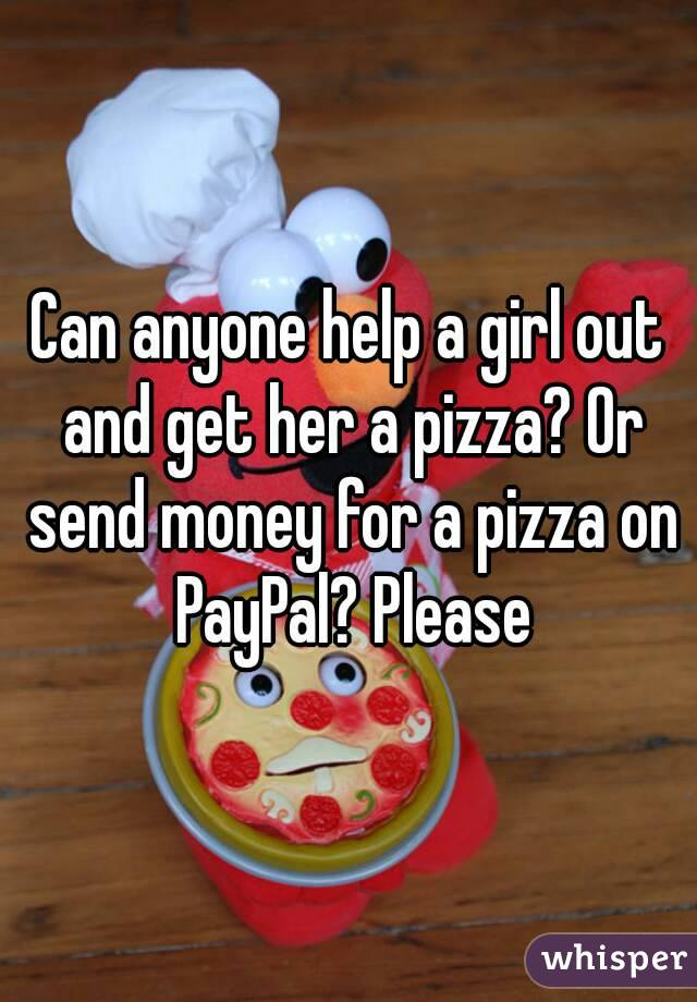 Can anyone help a girl out and get her a pizza? Or send money for a pizza on PayPal? Please