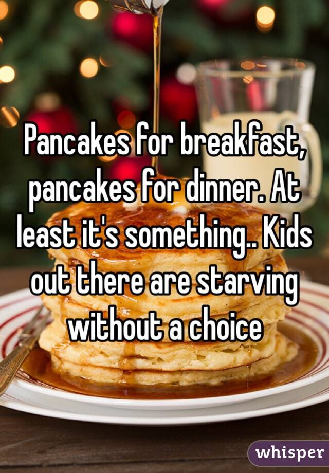 Pancakes for breakfast, pancakes for dinner. At least it's something.. Kids out there are starving without a choice