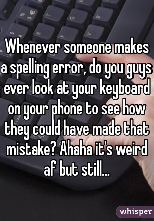 Whenever someone makes a spelling error, do you guys ever look at your keyboard on your phone to see how they could have made that mistake? Ahaha it's weird af but still...