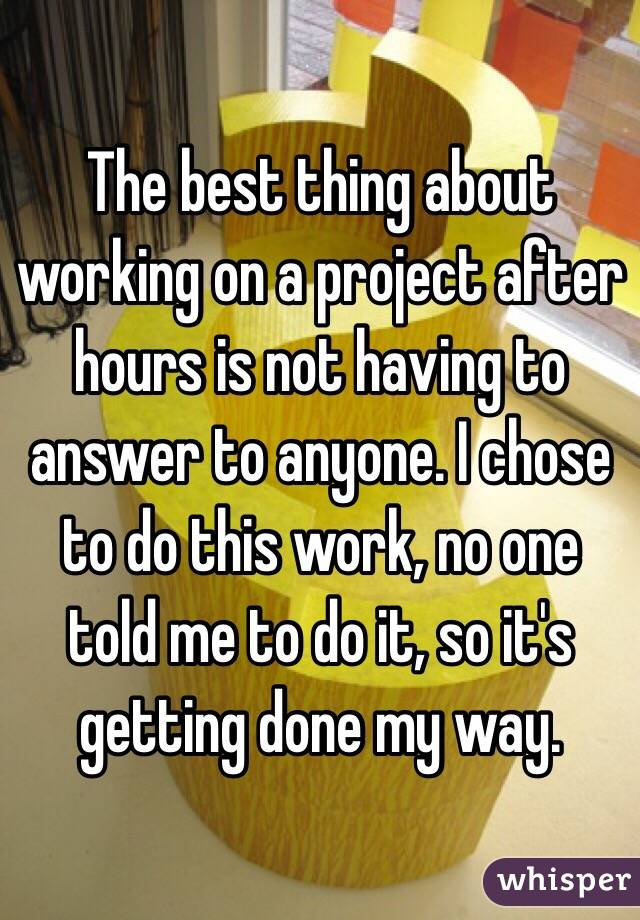 The best thing about working on a project after hours is not having to answer to anyone. I chose to do this work, no one told me to do it, so it's getting done my way.