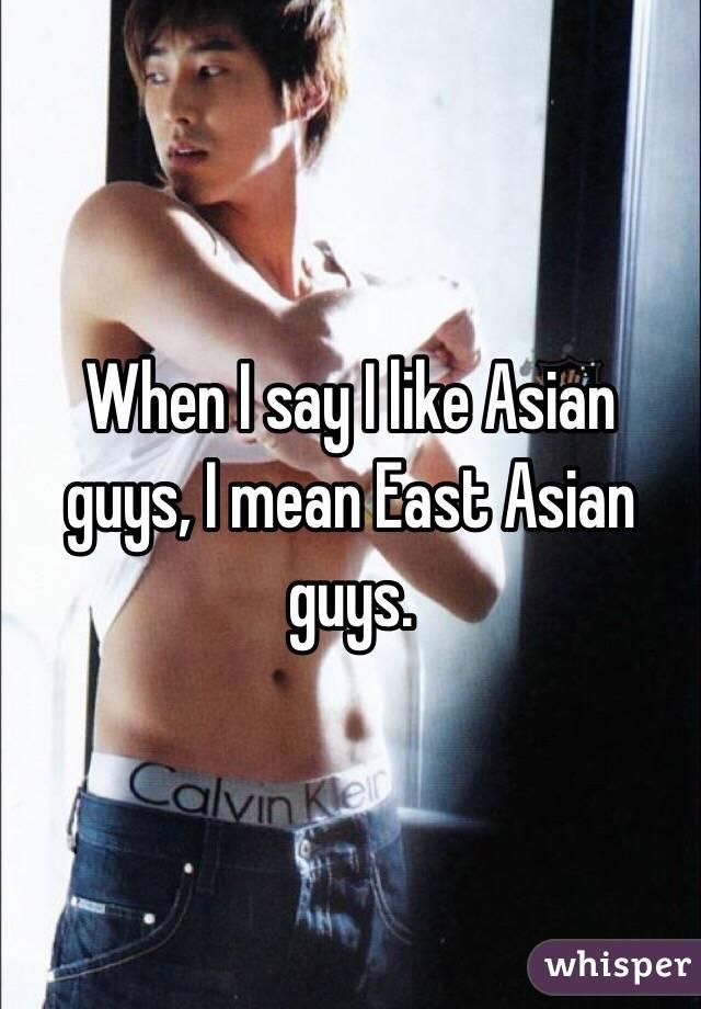 When I say I like Asian guys, I mean East Asian guys.