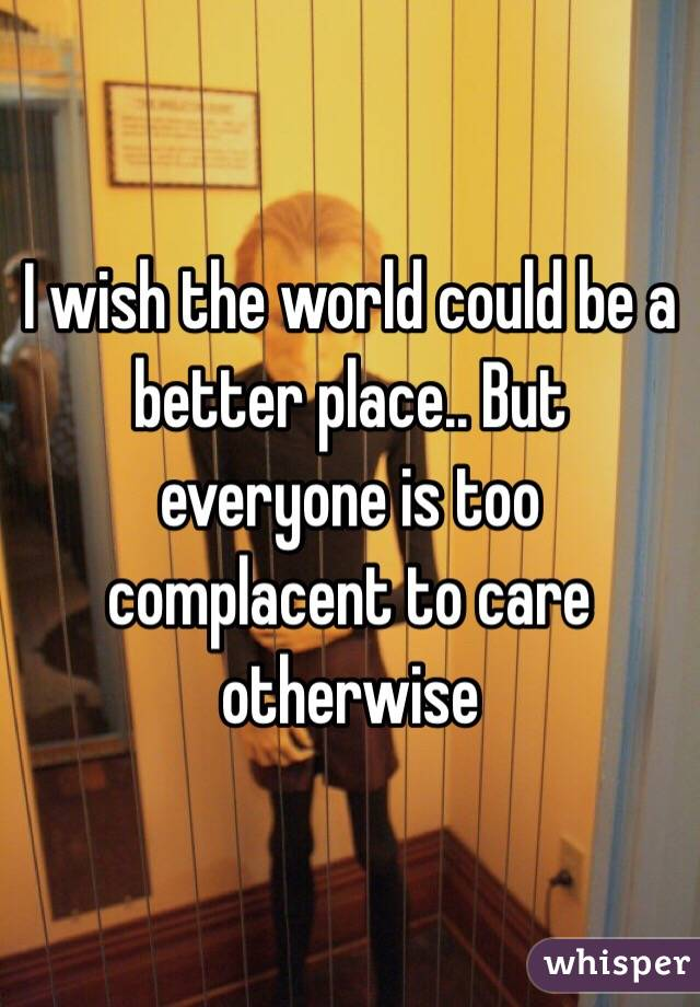 I wish the world could be a better place.. But everyone is too complacent to care otherwise