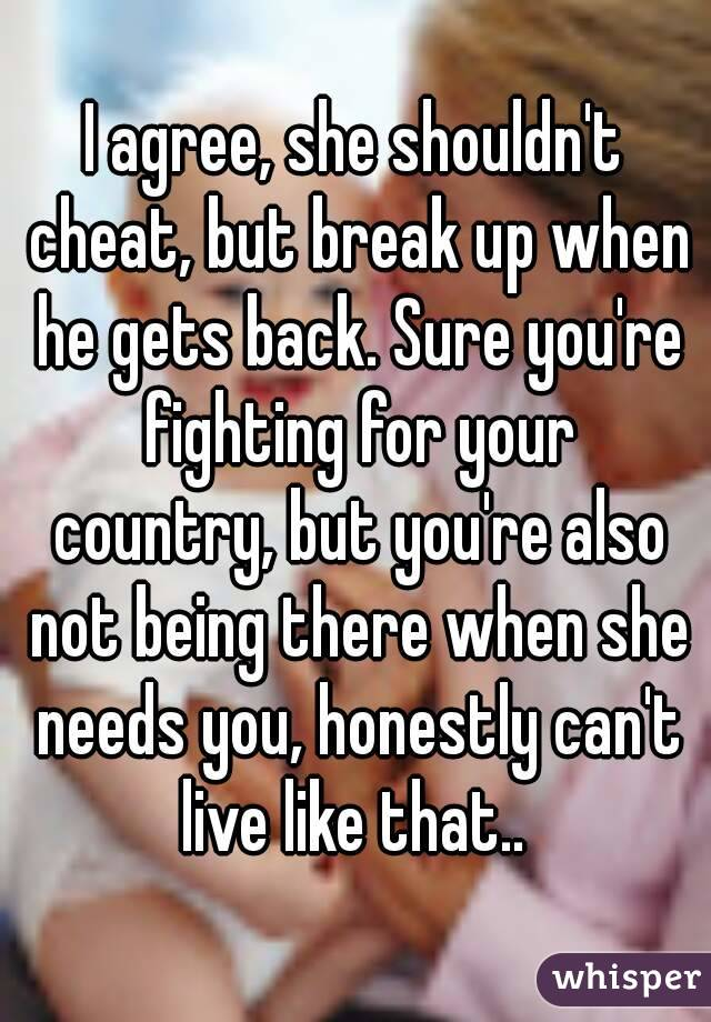 I agree, she shouldn't cheat, but break up when he gets back. Sure you're fighting for your country, but you're also not being there when she needs you, honestly can't live like that..