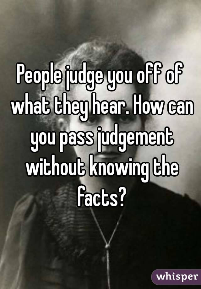 People judge you off of what they hear. How can you pass judgement without knowing the facts?