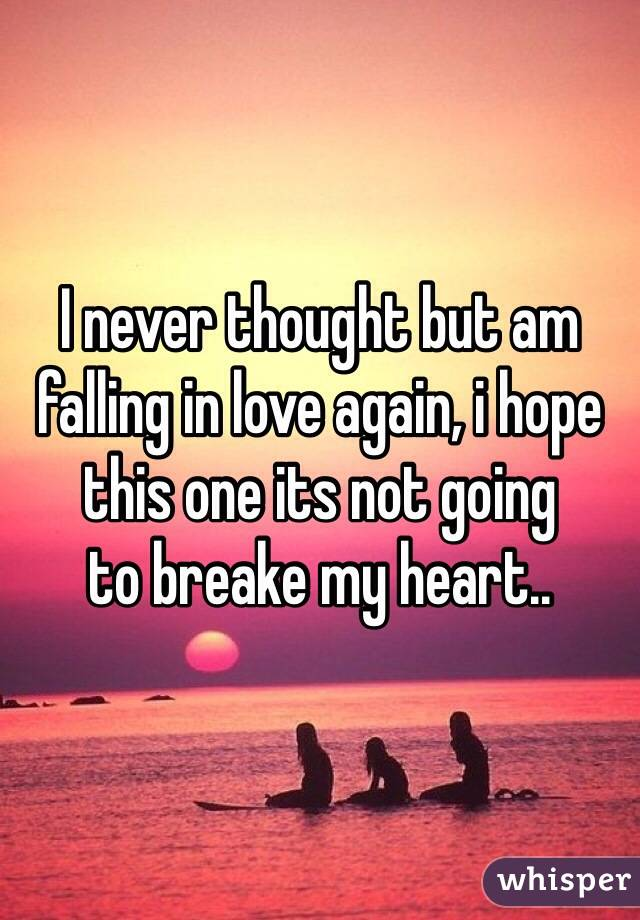 I never thought but am falling in love again, i hope this one its not going  to breake my heart..