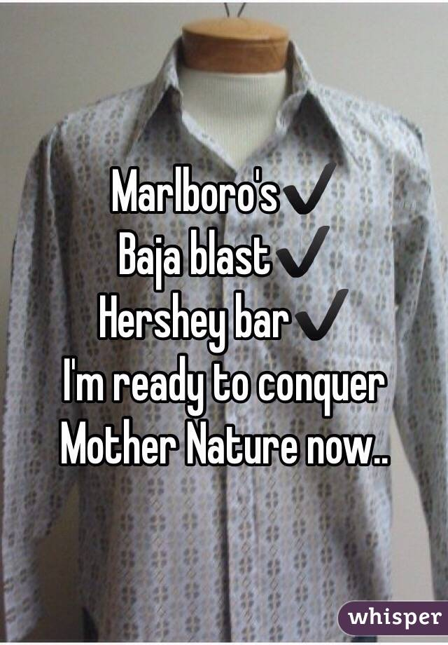Marlboro's✔️ Baja blast✔️ Hershey bar✔️ I'm ready to conquer Mother Nature now..
