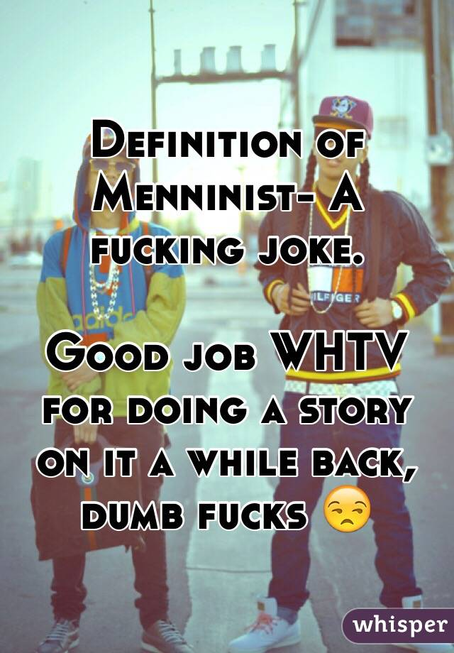 Definition of Menninist- A fucking joke.   Good job WHTV for doing a story on it a while back, dumb fucks 😒