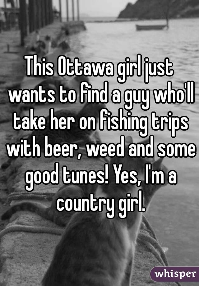 This Ottawa girl just wants to find a guy who'll take her on fishing trips with beer, weed and some good tunes! Yes, I'm a country girl.