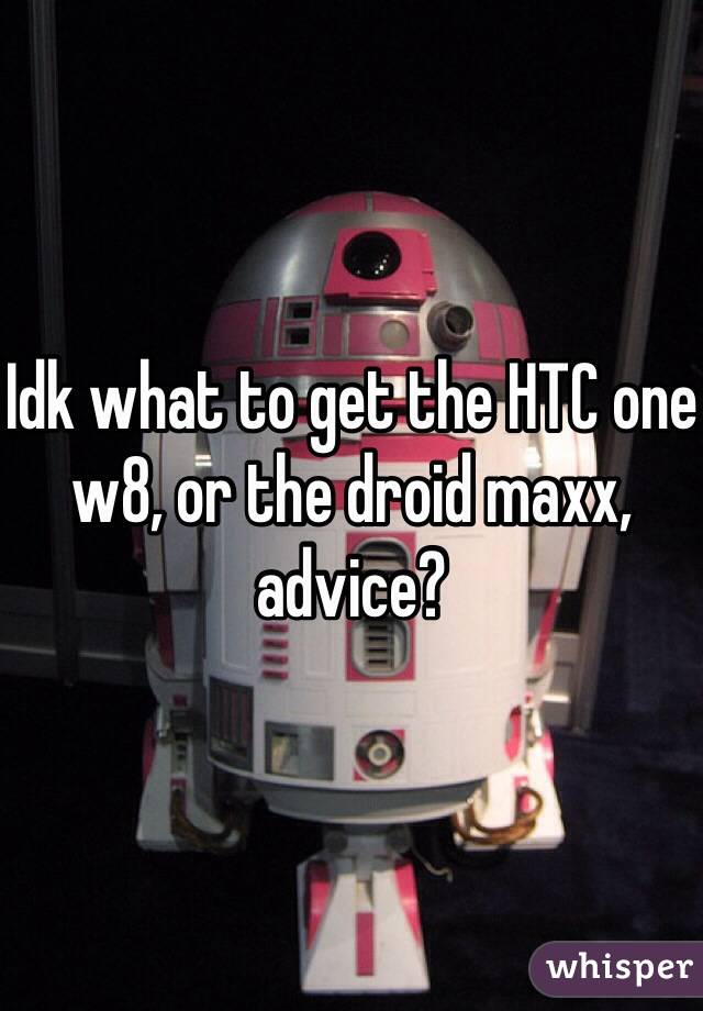 Idk what to get the HTC one w8, or the droid maxx, advice?