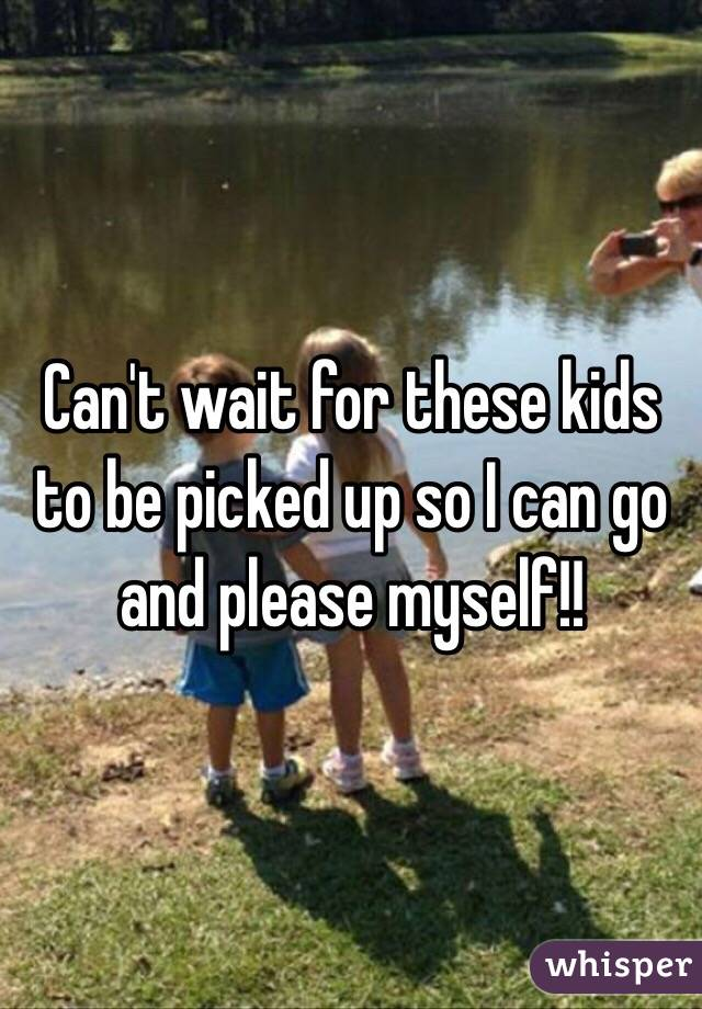 Can't wait for these kids to be picked up so I can go and please myself!!