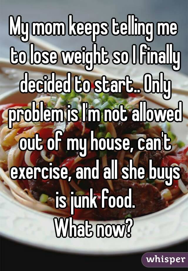 My mom keeps telling me to lose weight so I finally decided to start.. Only problem is I'm not allowed out of my house, can't exercise, and all she buys is junk food. What now?