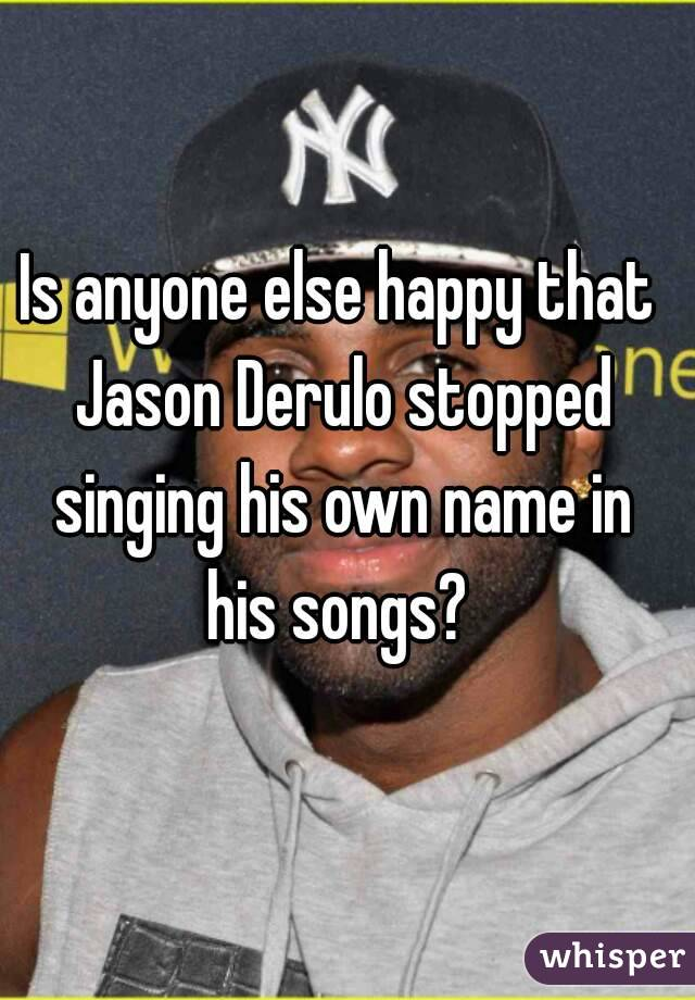Is anyone else happy that Jason Derulo stopped singing his own name in his songs?