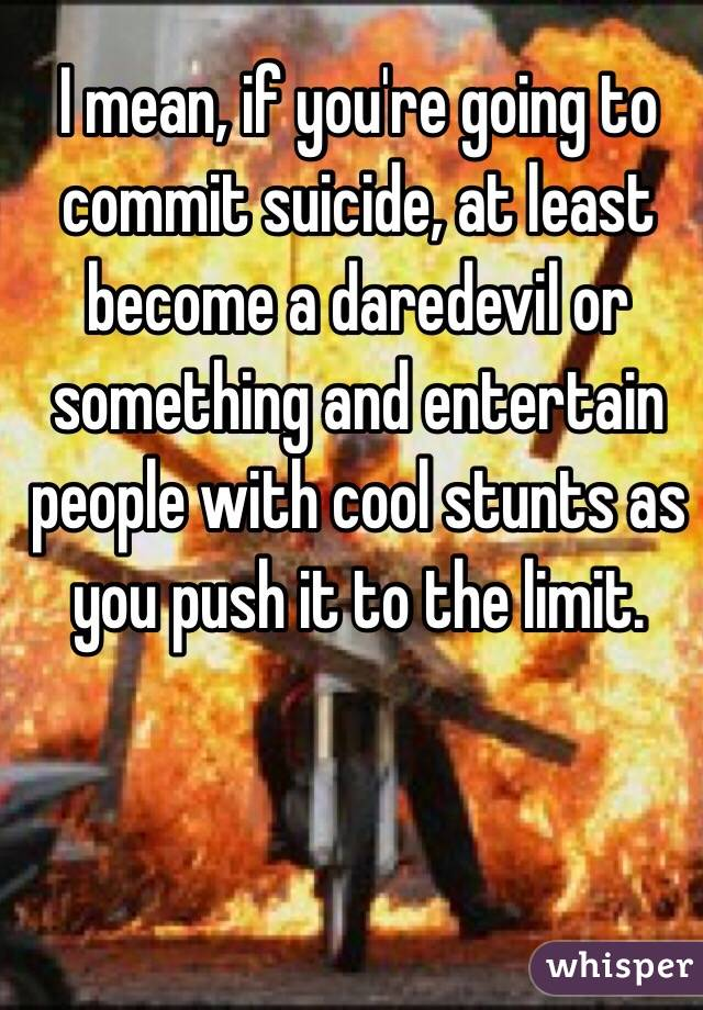 I mean, if you're going to commit suicide, at least become a daredevil or something and entertain people with cool stunts as you push it to the limit.