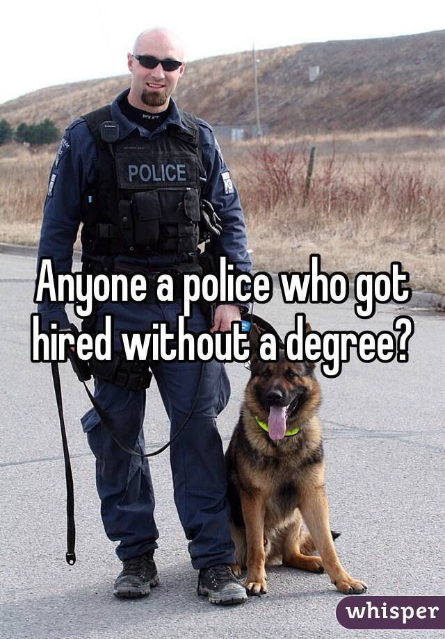 Anyone a police who got hired without a degree?
