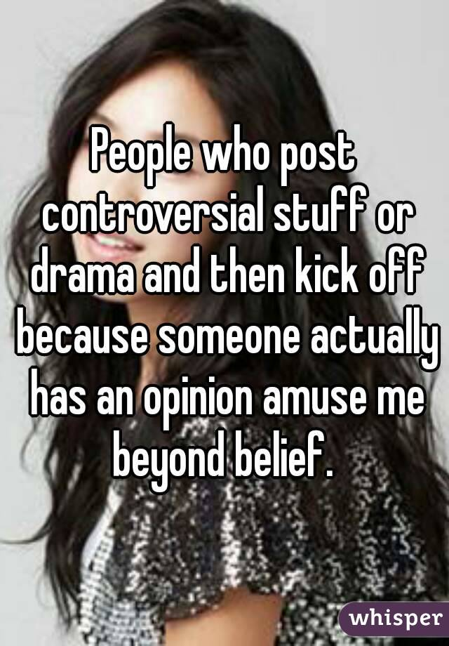 People who post controversial stuff or drama and then kick off because someone actually has an opinion amuse me beyond belief.