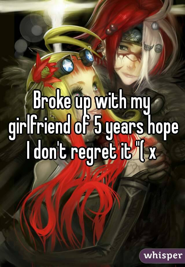 "Broke up with my girlfriend of 5 years hope I don't regret it ""( x"