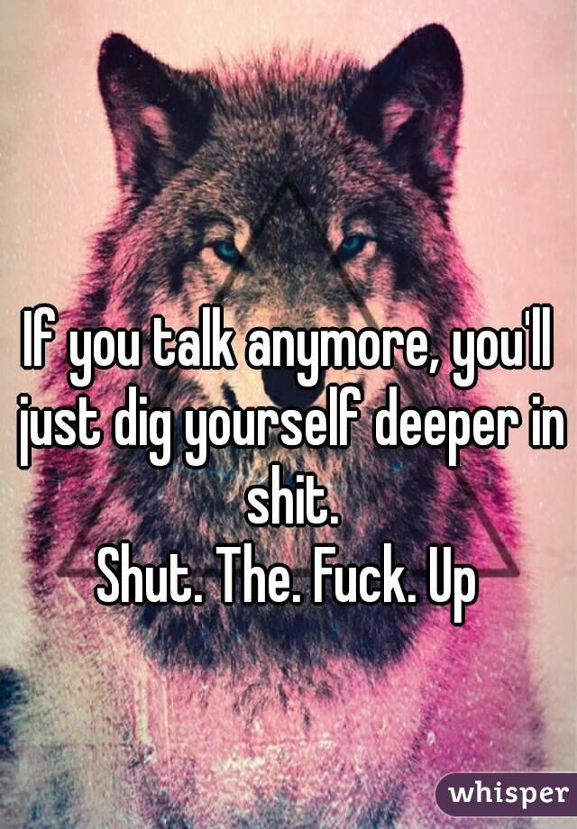 If you talk anymore, you'll just dig yourself deeper in shit. Shut. The. Fuck. Up