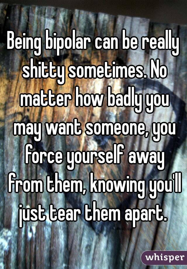 Being bipolar can be really shitty sometimes. No matter how badly you may want someone, you force yourself away from them, knowing you'll just tear them apart.