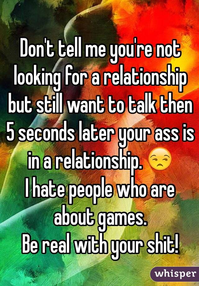 Don't tell me you're not looking for a relationship but still want to talk then 5 seconds later your ass is in a relationship. 😒 I hate people who are about games.  Be real with your shit!