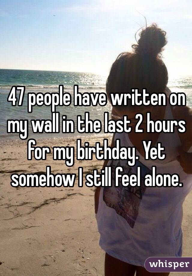 47 people have written on my wall in the last 2 hours for my birthday. Yet somehow I still feel alone.
