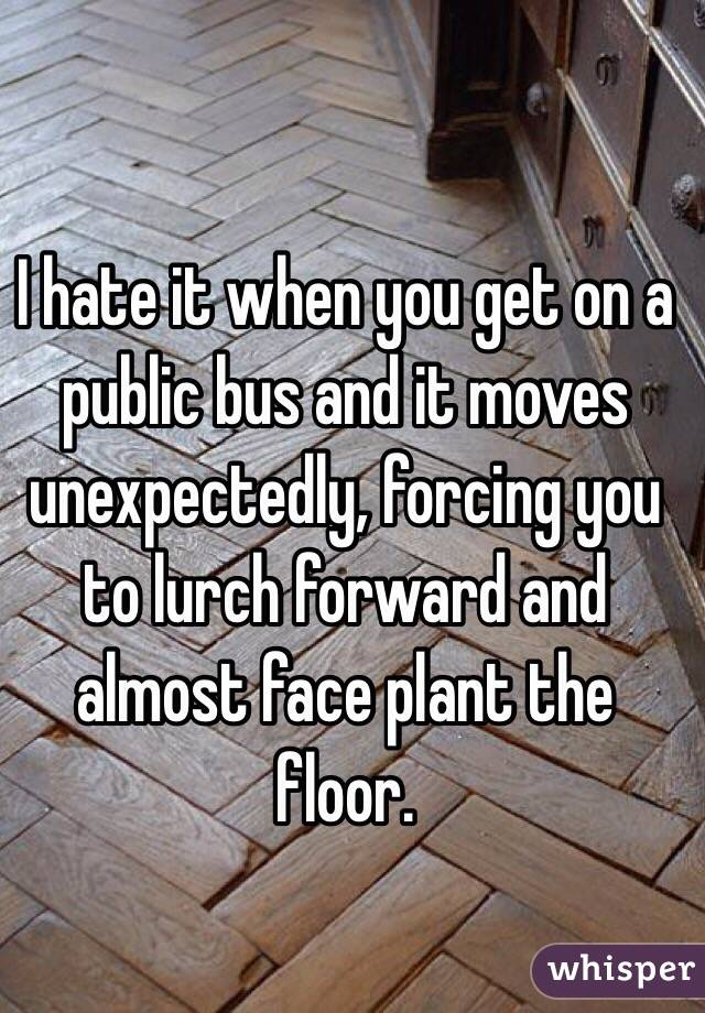 I hate it when you get on a public bus and it moves unexpectedly, forcing you to lurch forward and almost face plant the floor.