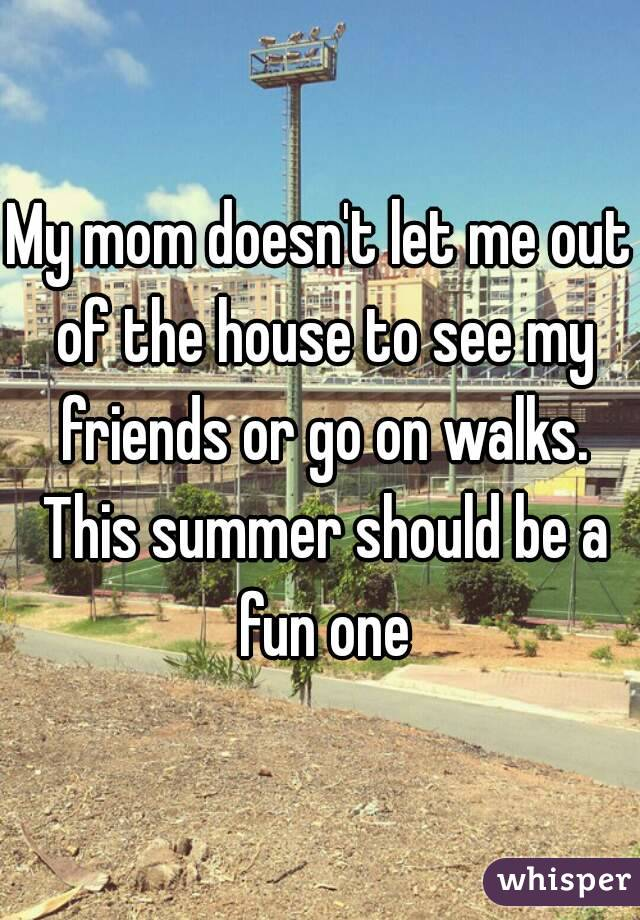 My mom doesn't let me out of the house to see my friends or go on walks. This summer should be a fun one