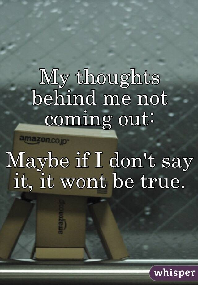My thoughts behind me not coming out:   Maybe if I don't say it, it wont be true.