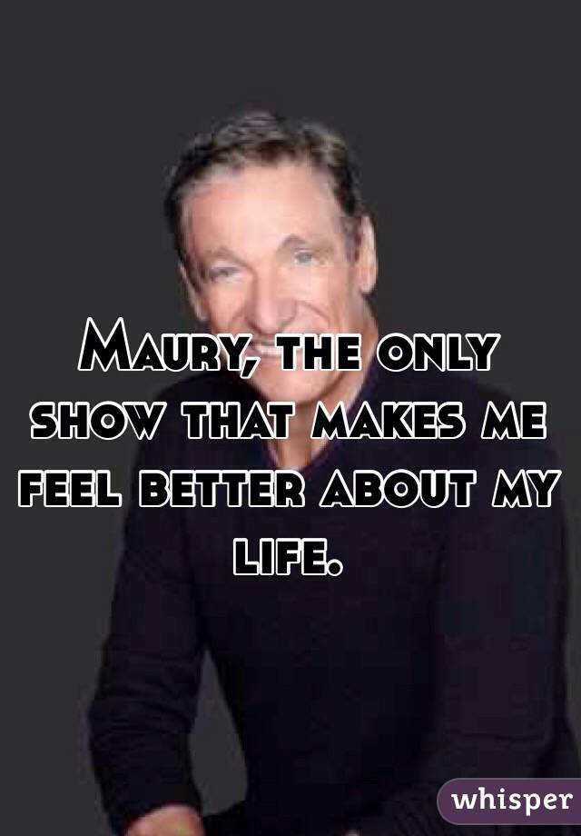 Maury, the only show that makes me feel better about my life.