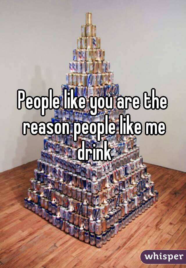 People like you are the reason people like me drink