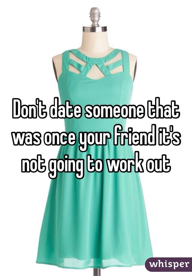 Don't date someone that was once your friend it's not going to work out