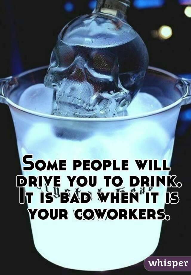 Some people will drive you to drink. It is bad when it is your coworkers.