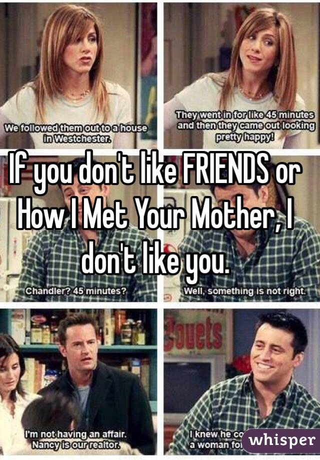 If you don't like FRIENDS or How I Met Your Mother, I don't like you.