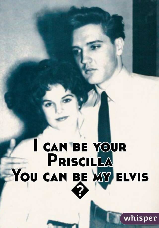 I can be your Priscilla  You can be my elvis 💕