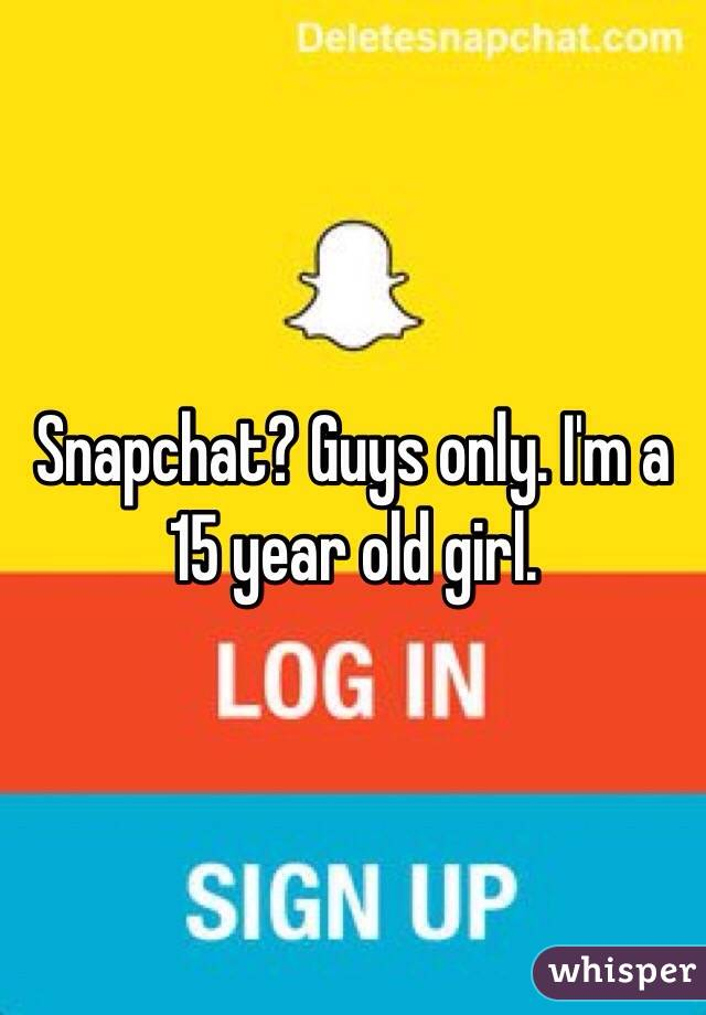 Snapchat? Guys only  I'm a 15 year old girl