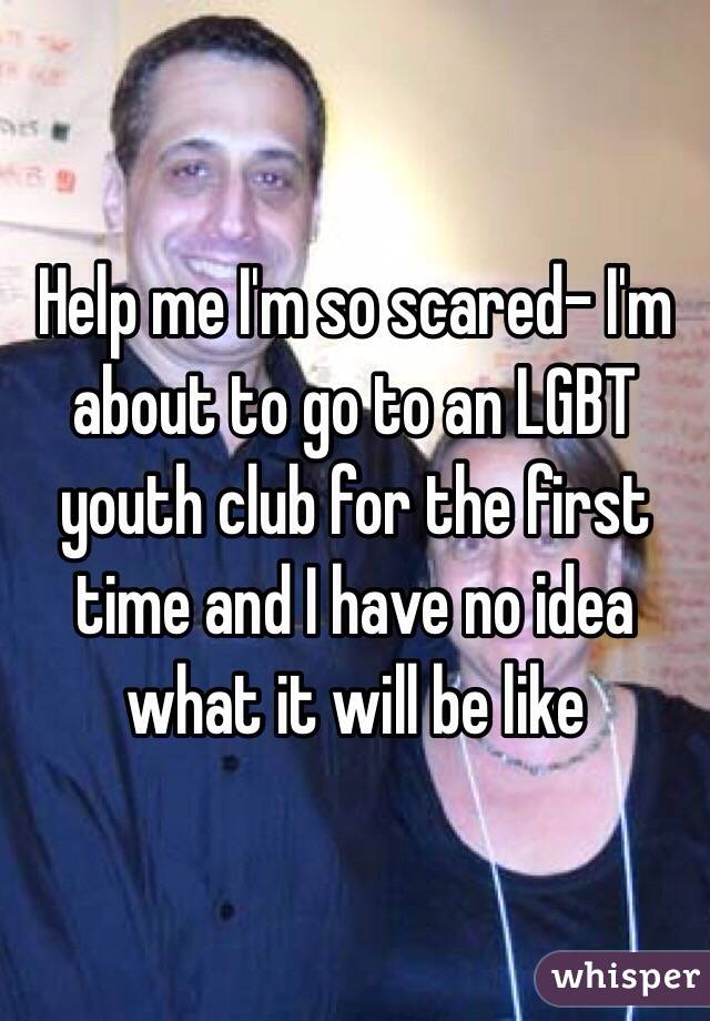 Help me I'm so scared- I'm about to go to an LGBT youth club for the first time and I have no idea what it will be like
