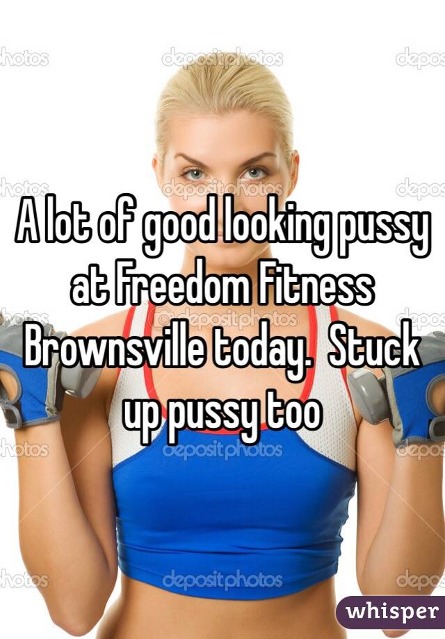 A lot of good looking pussy at Freedom Fitness Brownsville today.  Stuck up pussy too