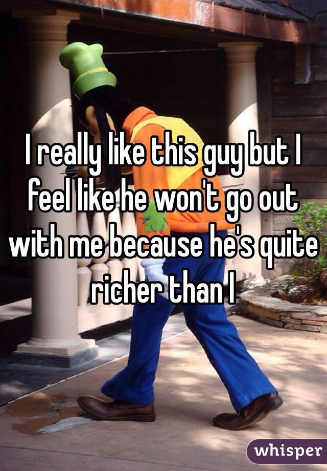 I really like this guy but I feel like he won't go out with me because he's quite richer than I